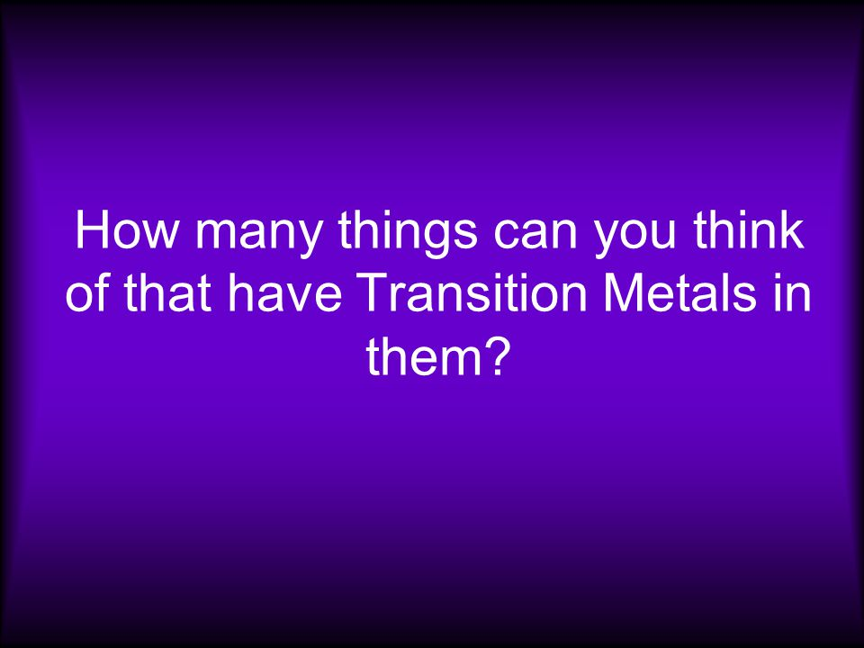 How many things can you think of that have Transition Metals in them
