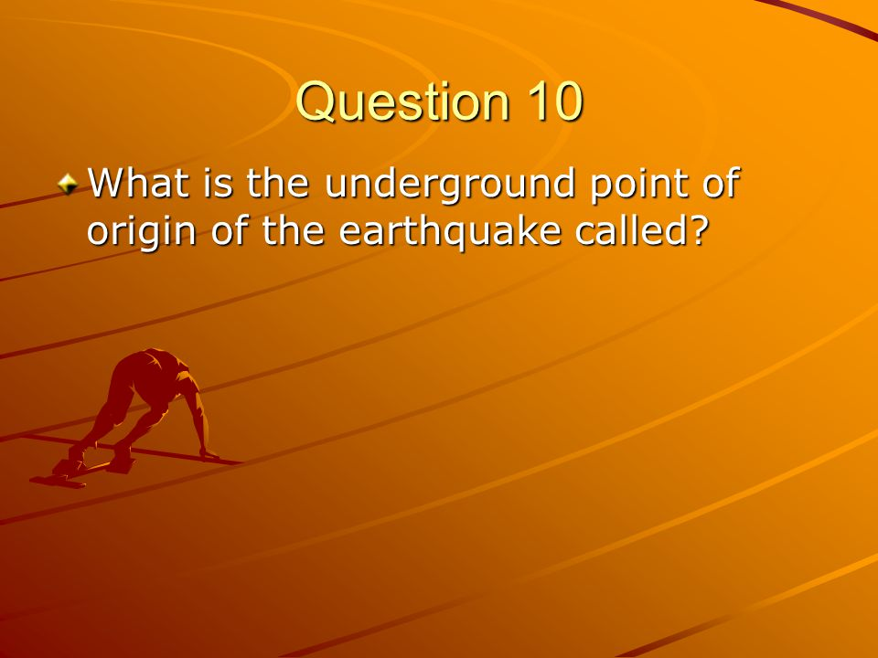 Question 10 What is the underground point of origin of the earthquake called