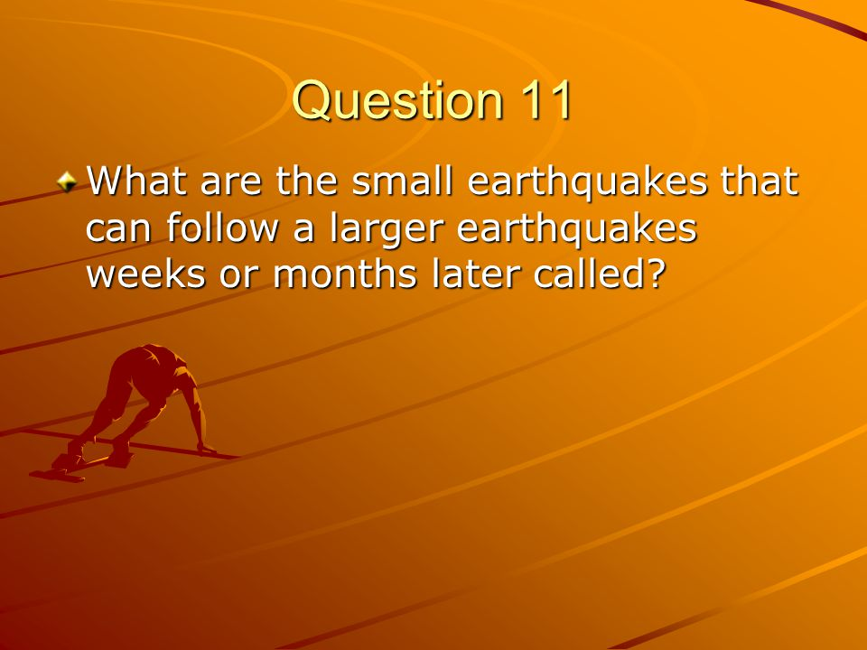Question 11 What are the small earthquakes that can follow a larger earthquakes weeks or months later called