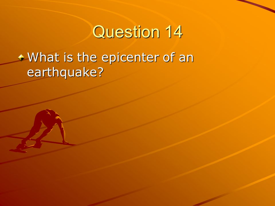 Question 14 What is the epicenter of an earthquake