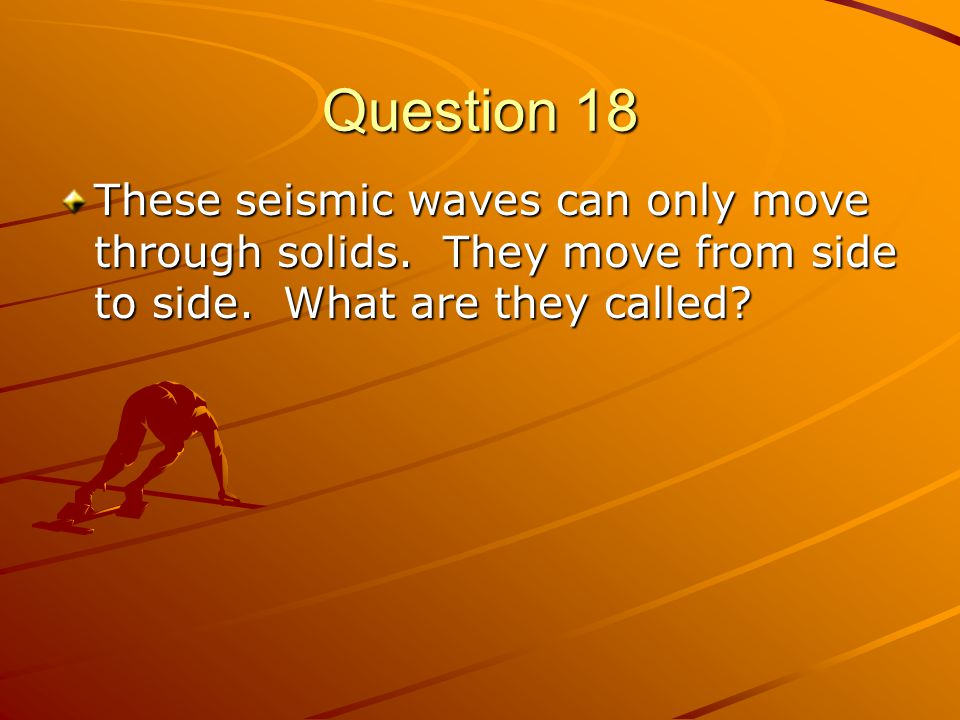 Question 18 These seismic waves can only move through solids.