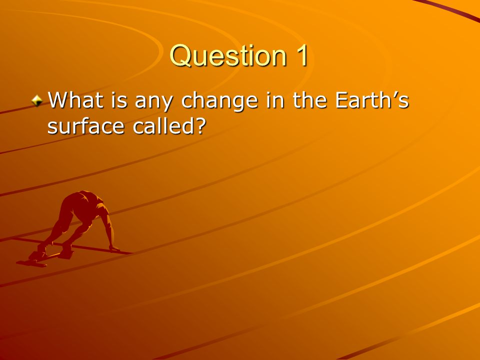 Question 1 What is any change in the Earth's surface called