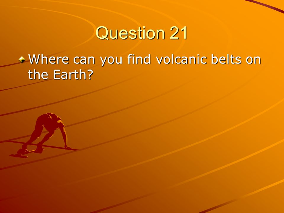 Question 21 Where can you find volcanic belts on the Earth
