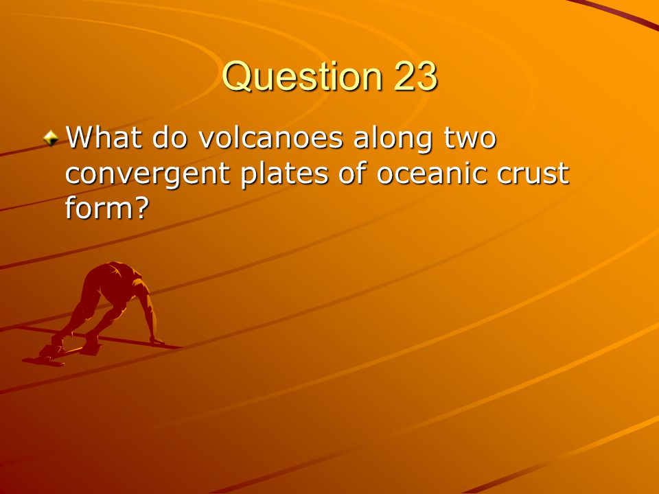 Question 23 What do volcanoes along two convergent plates of oceanic crust form