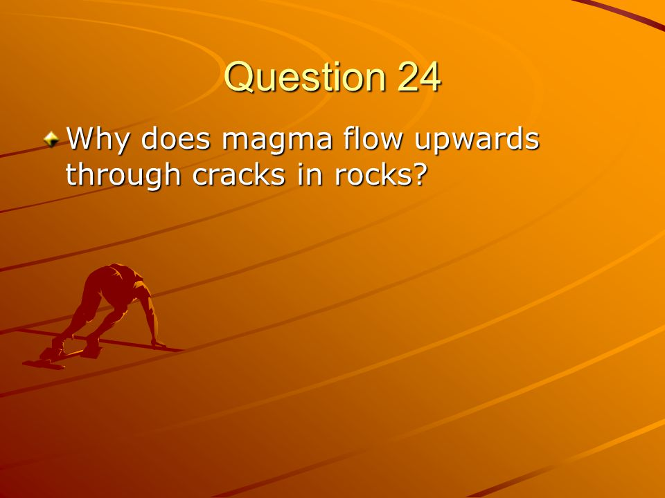 Question 24 Why does magma flow upwards through cracks in rocks