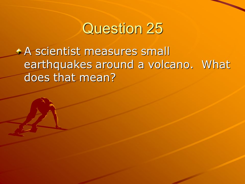 Question 25 A scientist measures small earthquakes around a volcano. What does that mean