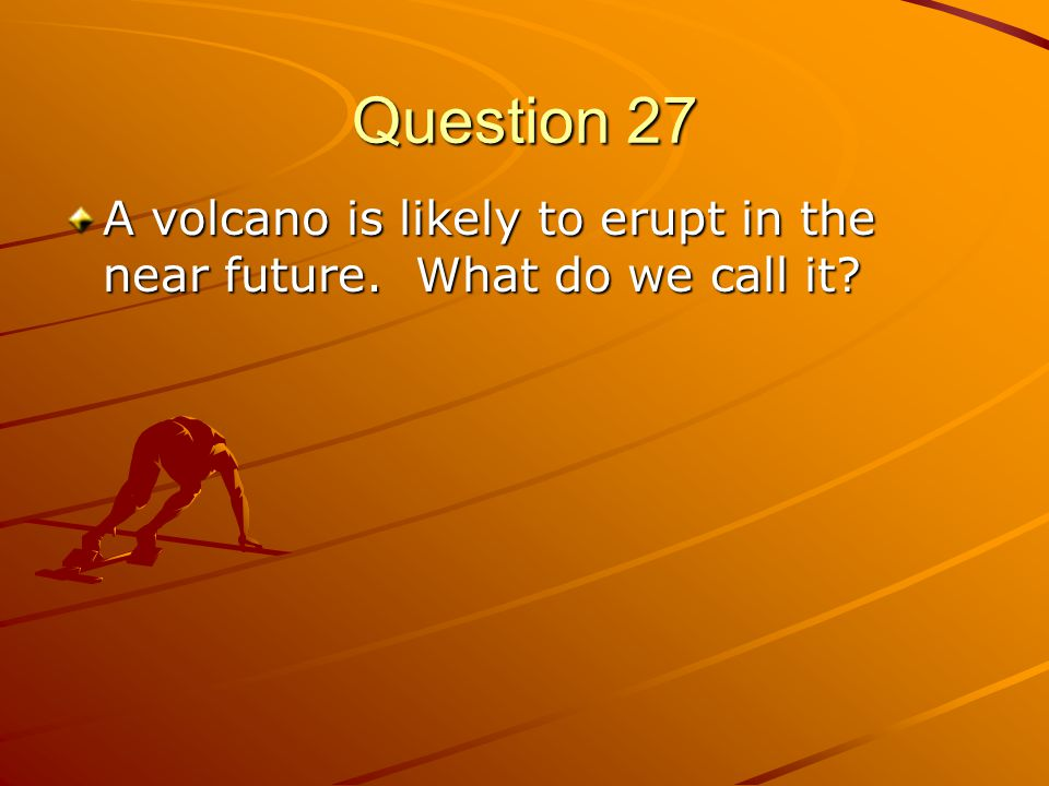 Question 27 A volcano is likely to erupt in the near future. What do we call it