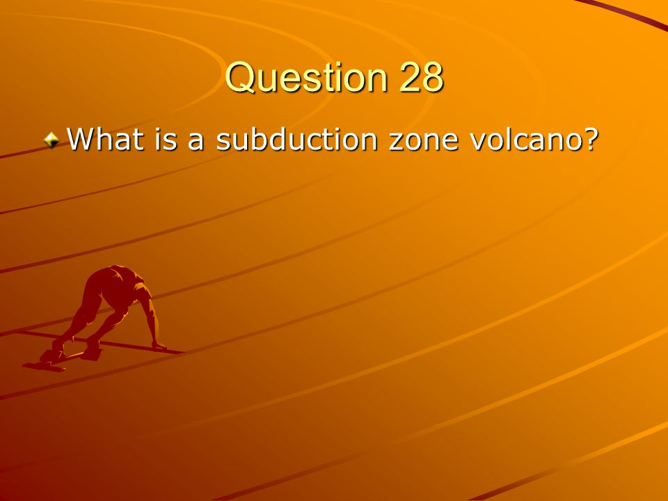 Question 28 What is a subduction zone volcano