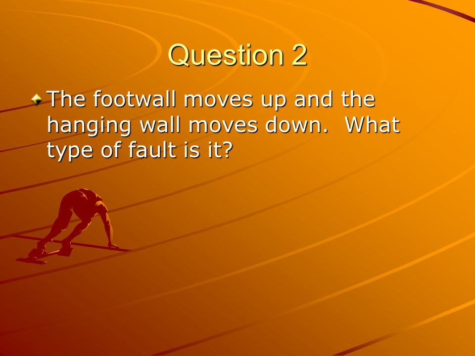 Question 2 The footwall moves up and the hanging wall moves down. What type of fault is it