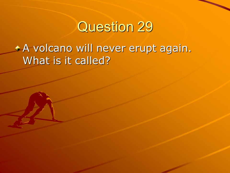 Question 29 A volcano will never erupt again. What is it called