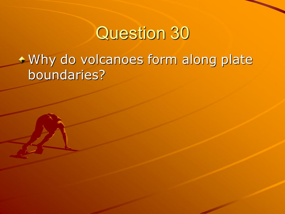 Question 30 Why do volcanoes form along plate boundaries