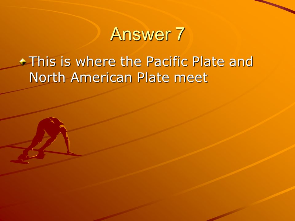 Answer 7 This is where the Pacific Plate and North American Plate meet