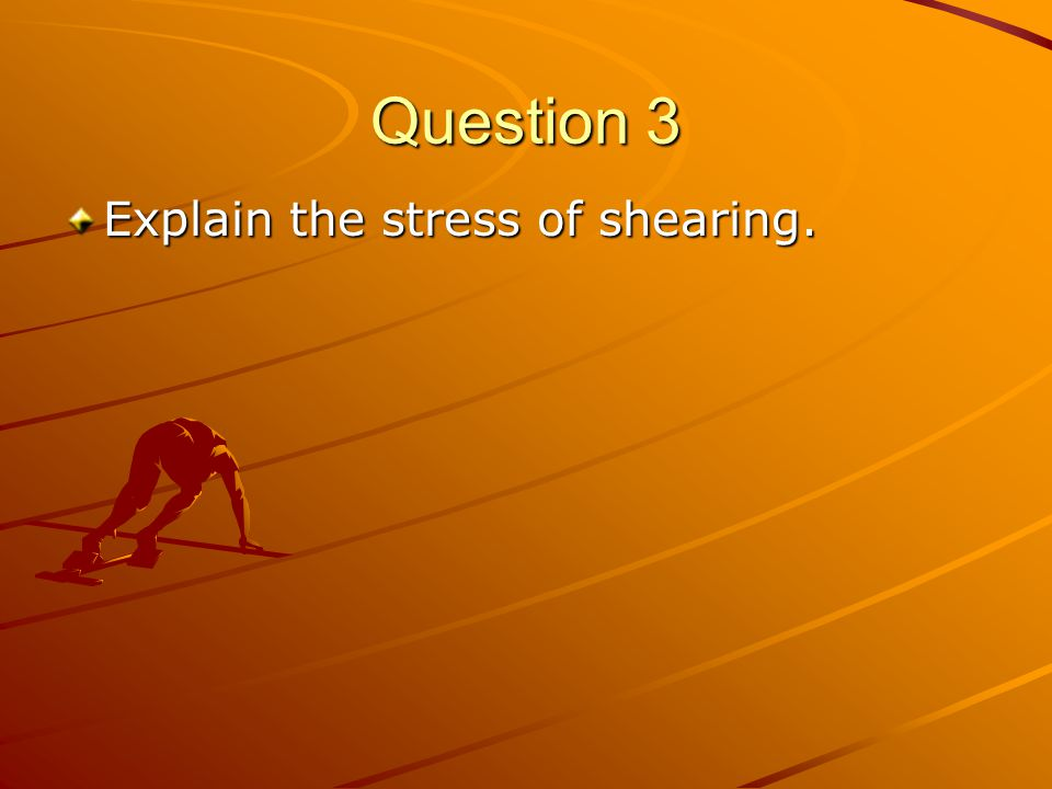 Question 3 Explain the stress of shearing.