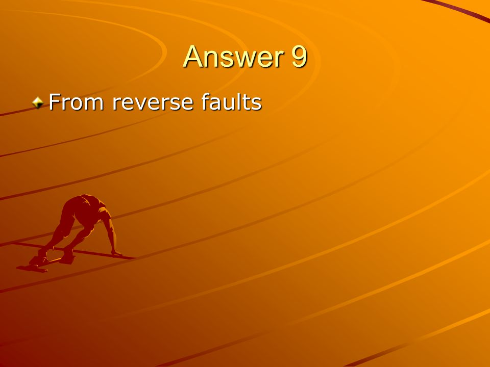 Answer 9 From reverse faults