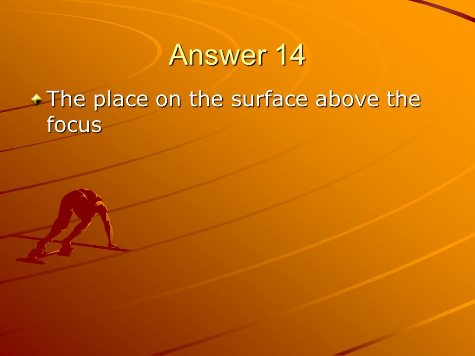 Answer 14 The place on the surface above the focus