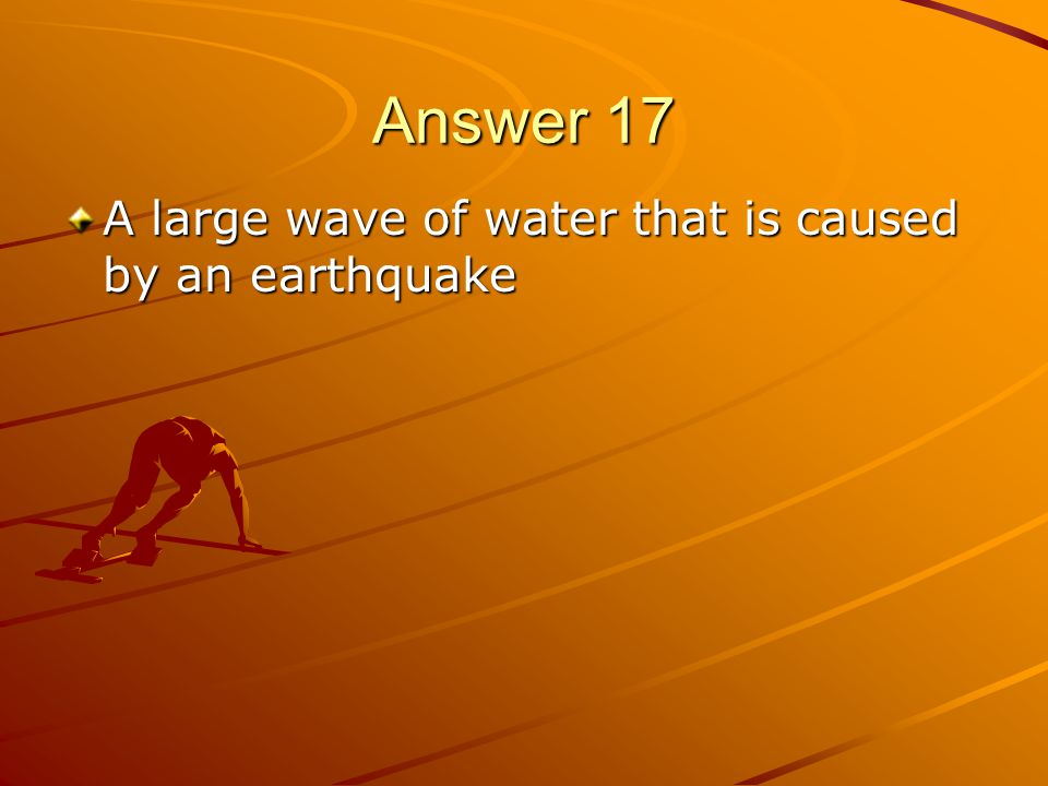 Answer 17 A large wave of water that is caused by an earthquake