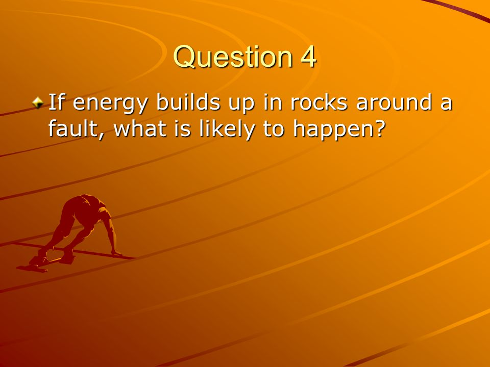 Question 4 If energy builds up in rocks around a fault, what is likely to happen