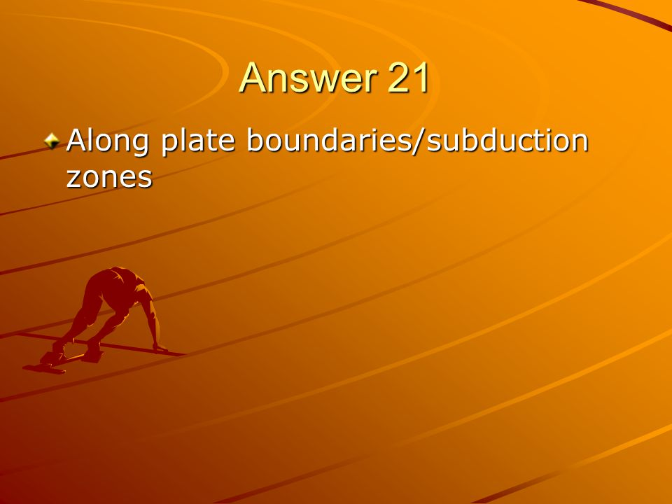 Answer 21 Along plate boundaries/subduction zones