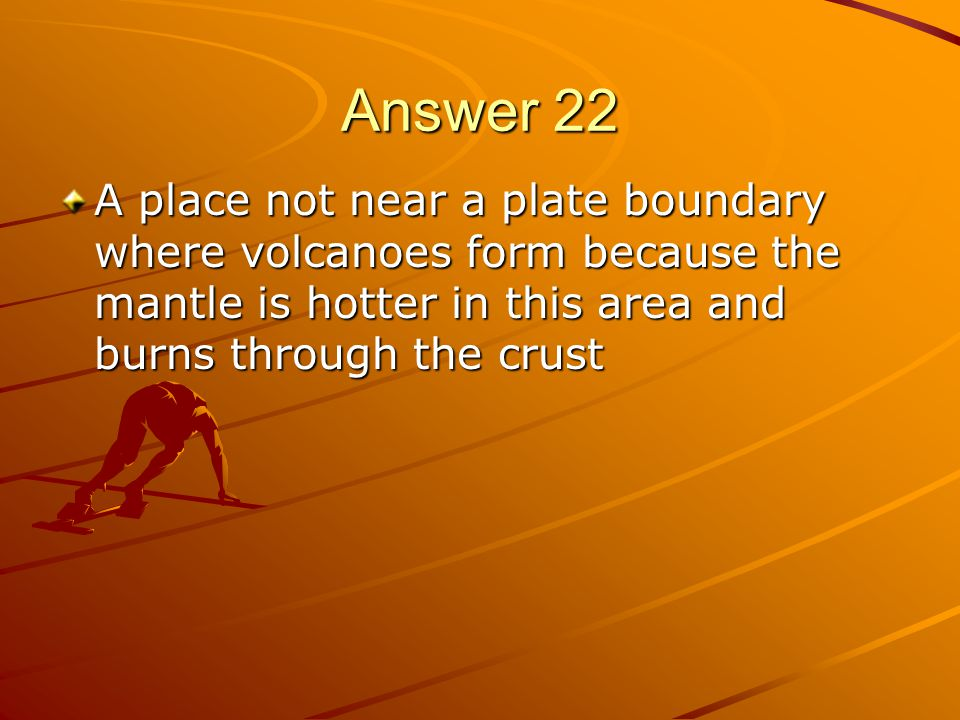 Answer 22 A place not near a plate boundary where volcanoes form because the mantle is hotter in this area and burns through the crust.