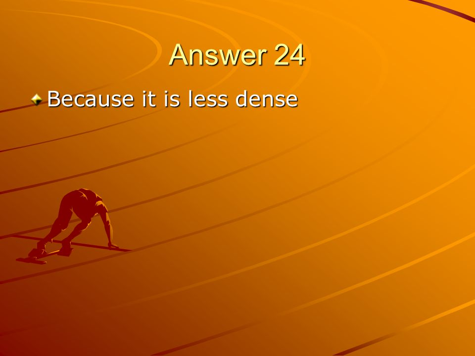 Answer 24 Because it is less dense
