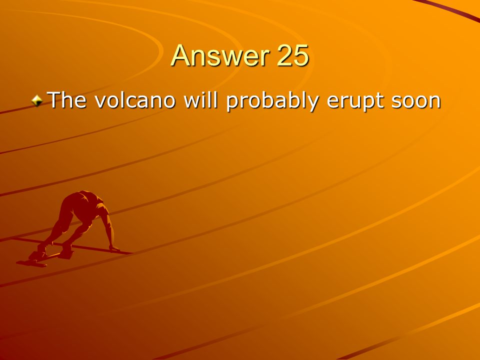 Answer 25 The volcano will probably erupt soon