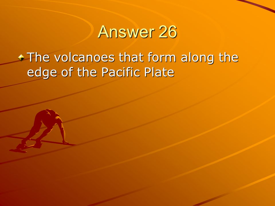 Answer 26 The volcanoes that form along the edge of the Pacific Plate