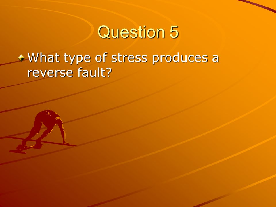 Question 5 What type of stress produces a reverse fault