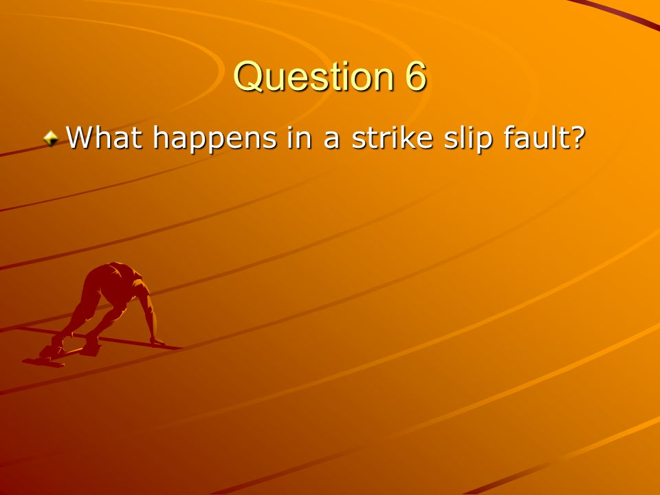 Question 6 What happens in a strike slip fault