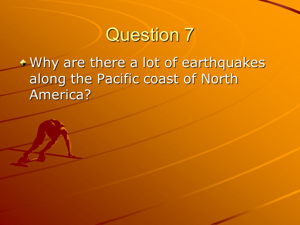 Question 7 Why are there a lot of earthquakes along the Pacific coast of North America