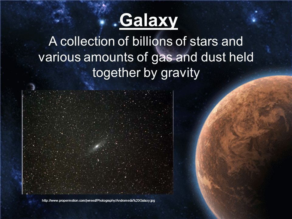 Galaxy A collection of billions of stars and various amounts of gas and dust held together by gravity.