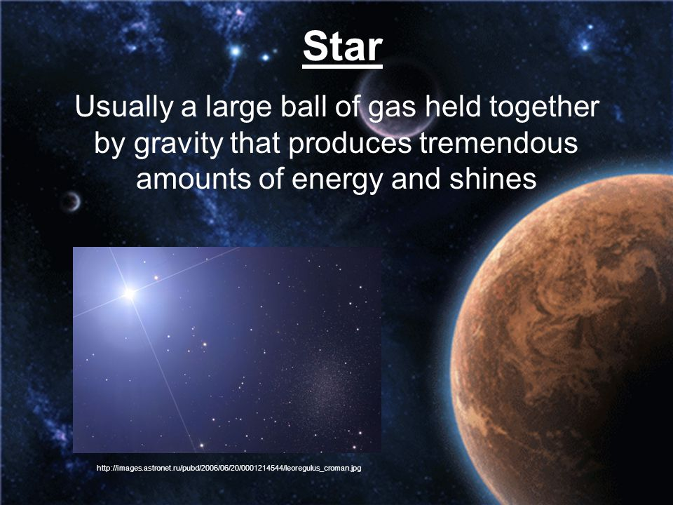 Star Usually a large ball of gas held together by gravity that produces tremendous amounts of energy and shines.