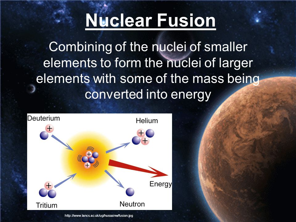 Nuclear Fusion Combining of the nuclei of smaller elements to form the nuclei of larger elements with some of the mass being converted into energy.