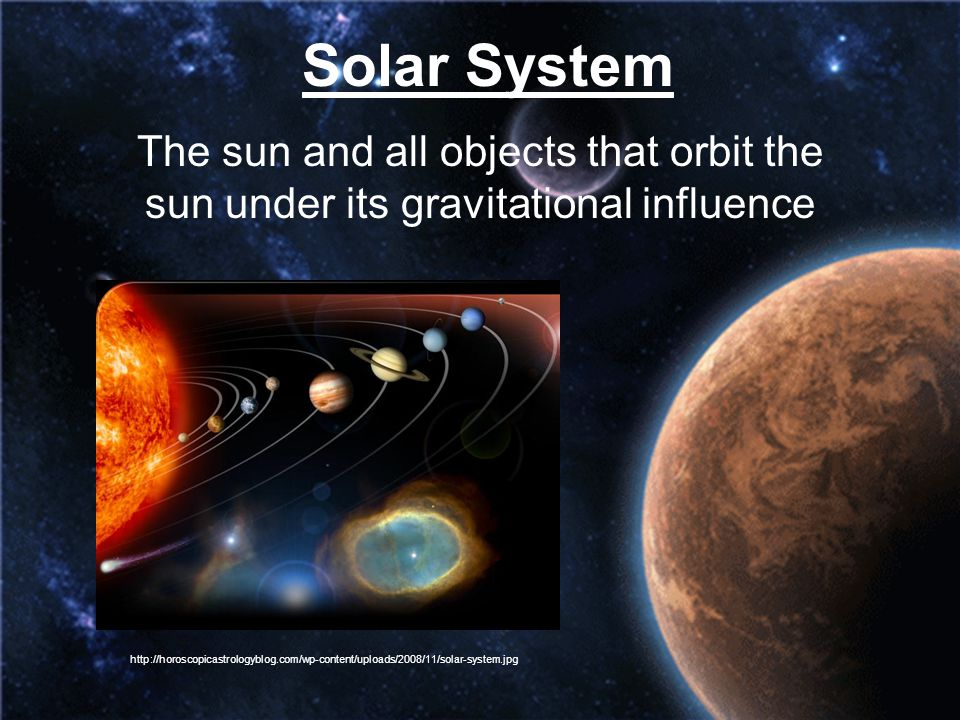 Solar System The sun and all objects that orbit the sun under its gravitational influence.