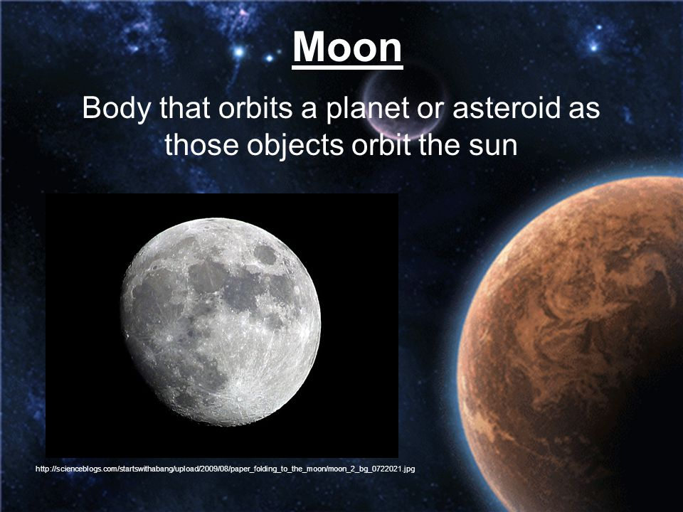 Body that orbits a planet or asteroid as those objects orbit the sun
