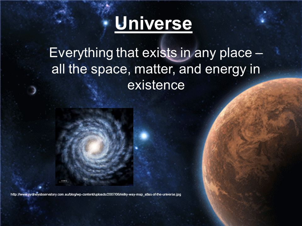 Universe Everything that exists in any place – all the space, matter, and energy in existence.