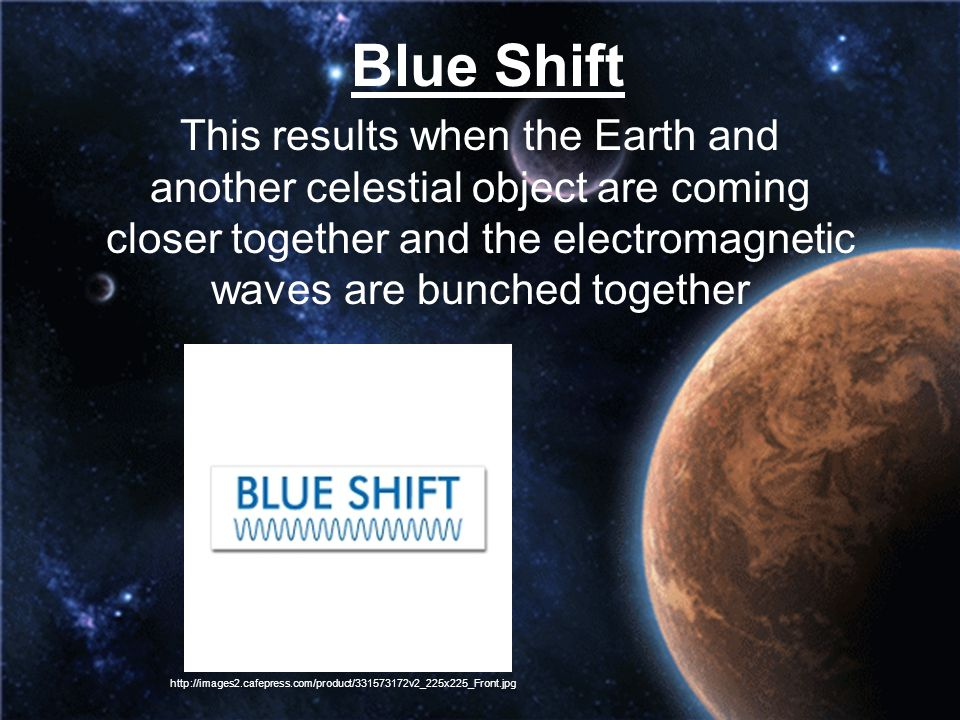 Blue Shift This results when the Earth and another celestial object are coming closer together and the electromagnetic waves are bunched together.