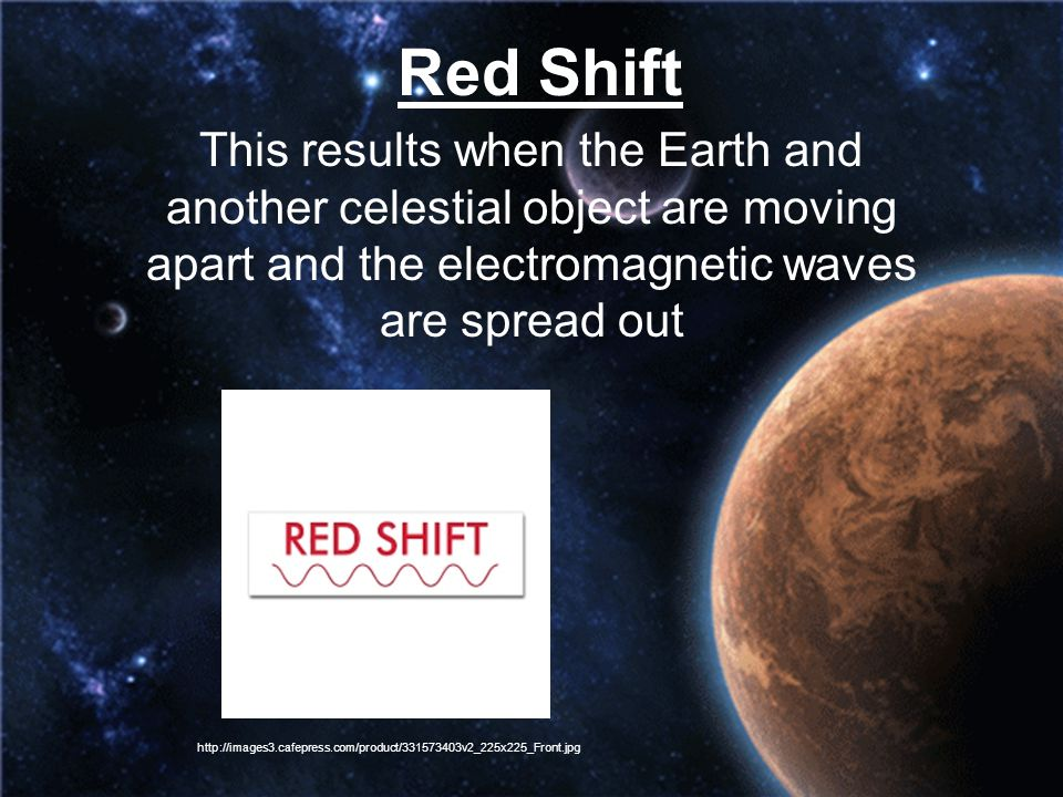 Red Shift This results when the Earth and another celestial object are moving apart and the electromagnetic waves are spread out.