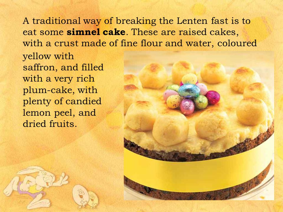 A traditional way of breaking the Lenten fast is to eat some simnel cake. These are raised cakes, with a crust made of fine flour and water, coloured