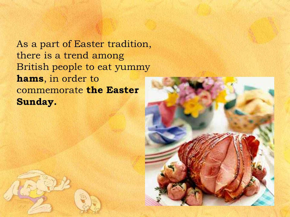 As a part of Easter tradition, there is a trend among British people to eat yummy hams, in order to commemorate the Easter Sunday.