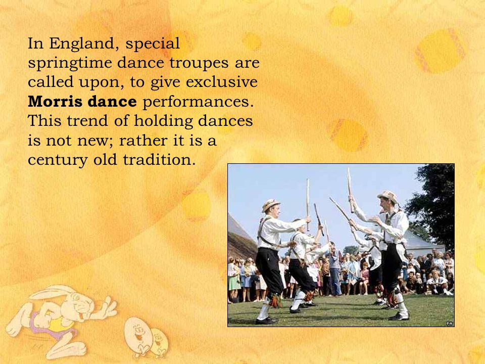 In England, special springtime dance troupes are called upon, to give exclusive Morris dance performances.