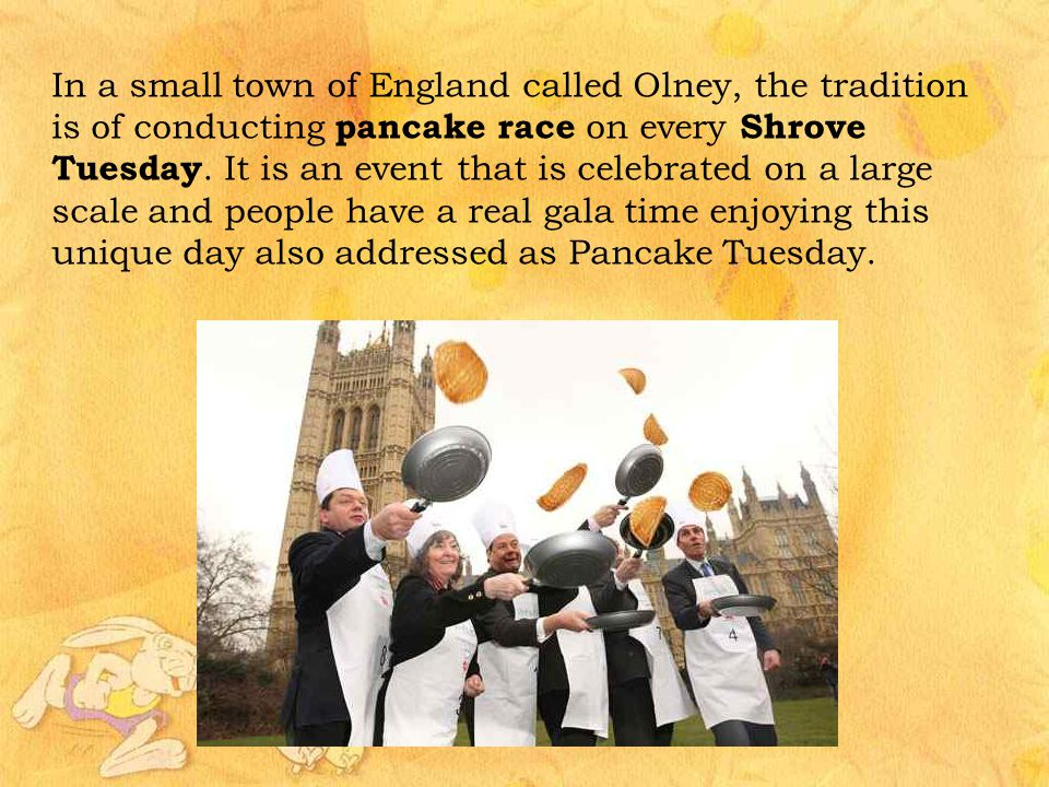 In a small town of England called Olney, the tradition is of conducting pancake race on every Shrove Tuesday.