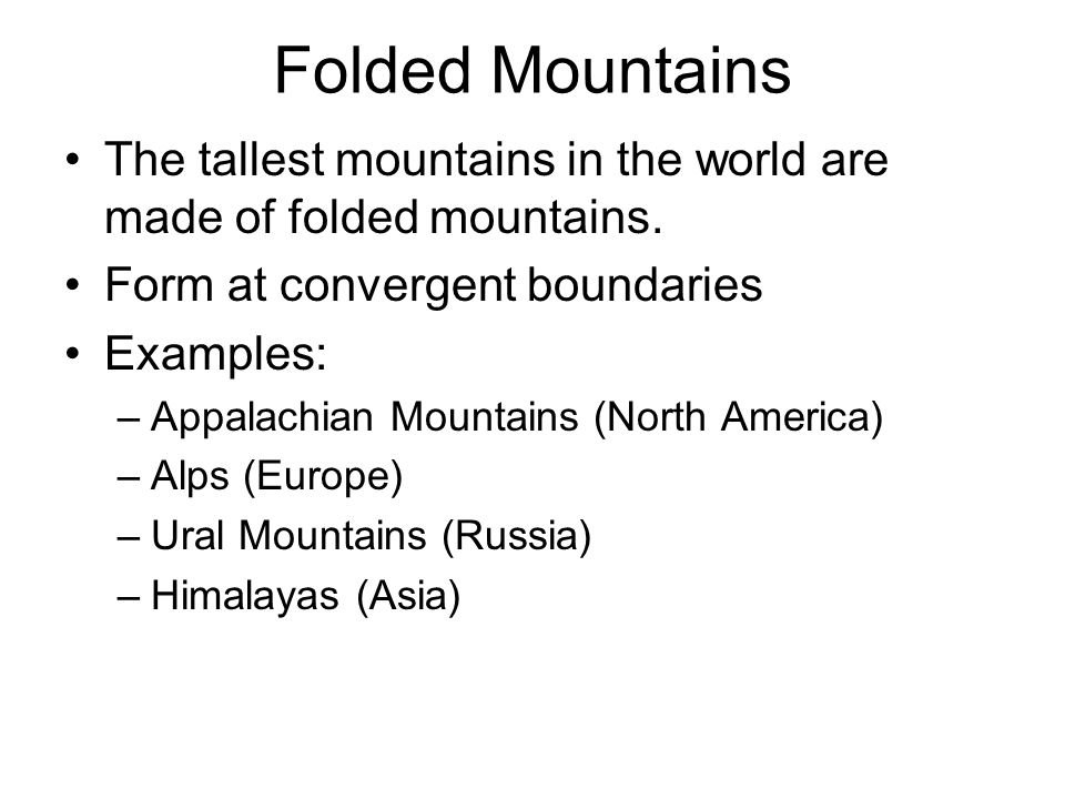 Folded Mountains The tallest mountains in the world are made of folded mountains. Form at convergent boundaries.