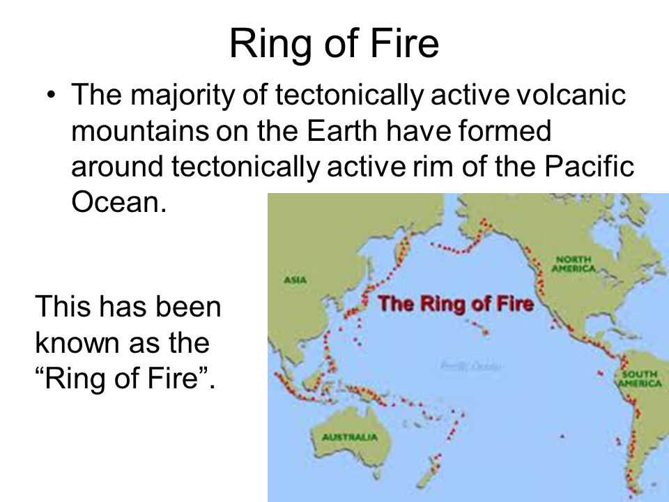 Ring of Fire The majority of tectonically active volcanic mountains on the Earth have formed around tectonically active rim of the Pacific Ocean.