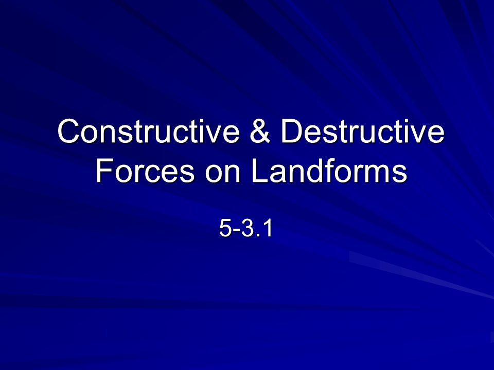 Constructive & Destructive Forces on Landforms
