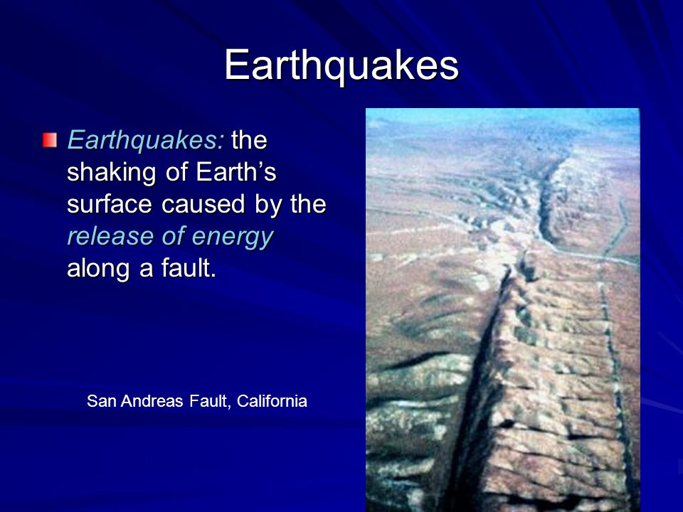 Earthquakes Earthquakes: the shaking of Earth's surface caused by the release of energy along a fault.