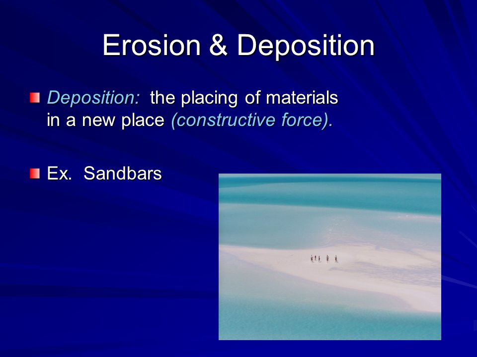 Erosion & Deposition Deposition: the placing of materials in a new place (constructive force).