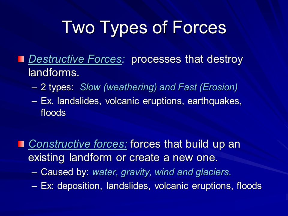 Two Types of Forces Destructive Forces: processes that destroy landforms. 2 types: Slow (weathering) and Fast (Erosion)