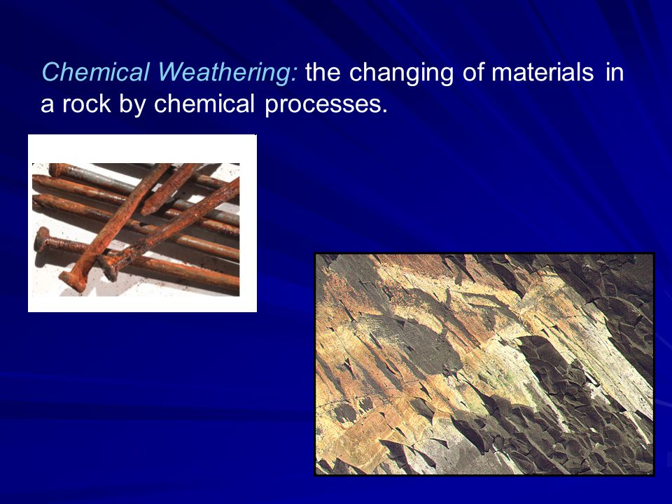 Chemical Weathering: the changing of materials in a rock by chemical processes.