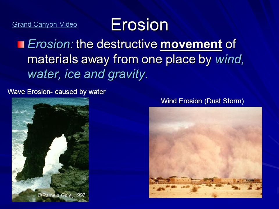 Erosion Grand Canyon Video. Erosion: the destructive movement of materials away from one place by wind, water, ice and gravity.