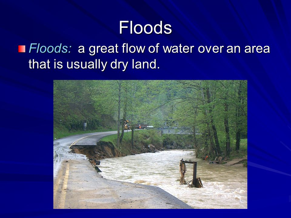 Floods Floods: a great flow of water over an area that is usually dry land.